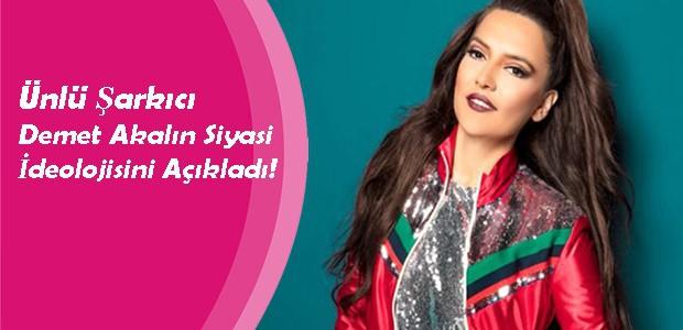 Ünlü Şarkıcı Demet Akalın Siyasi İdeolojisini Açıkladı!