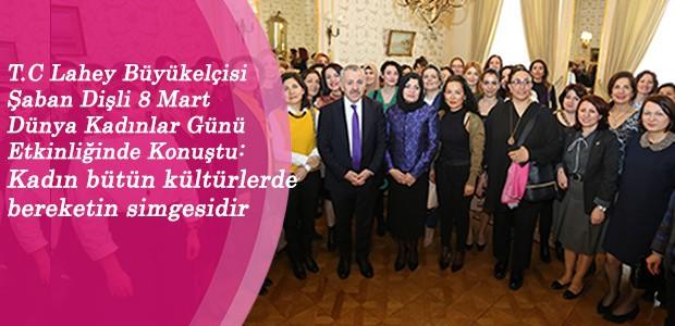 T.C Lahey Büyükelçisi Şaban Dişli 8 Mart Dünya Kadınlar Günü Etkinliğinde Konuştu: Kadın bütün kültürlerde bereketin simgesidir