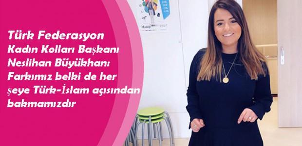 Türk Federasyon Kadın Kolları Başkanı Neslihan Büyükhan: Farkımız belki de her şeye Türk-İslam açısından bakmamızdır