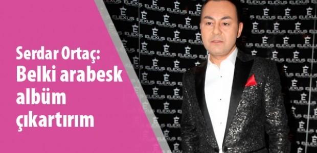 Serdar Ortaç; Belki arabesk albüm çıkartırım